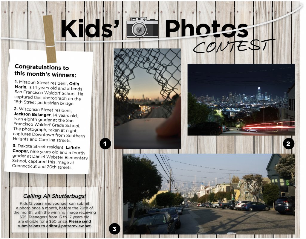 Congratulations to this month's winners: 1. Missouri Street resident, Odin Marin, is 14 years old and attends San Francisco Waldorf School. He captured this photograph on the 18th Street pedestrian bridge. 2. Wisconsin Street resident, Jackson Belanger, 14 years old, is an eighth grader at the San Francisco Waldorf Grade School. The photograph, taken at night, captures Downtown from Southern Heights and Carolina streets. 3. Dakota Street resident, La'brie Cooper, nine years old and a fourth grader at Daniel Webster Elementary School, captured this image at Connecticut and 20th streets.